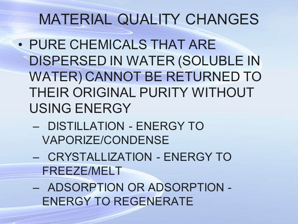 MATERIAL QUALITY CHANGES PURE CHEMICALS THAT ARE DISPERSED IN WATER (SOLUBLE IN WATER) CANNOT BE RETURNED TO THEIR ORIGINAL PURITY WITHOUT USING ENERGY –DISTILLATION - ENERGY TO VAPORIZE/CONDENSE –CRYSTALLIZATION - ENERGY TO FREEZE/MELT –ADSORPTION OR ADSORPTION - ENERGY TO REGENERATE