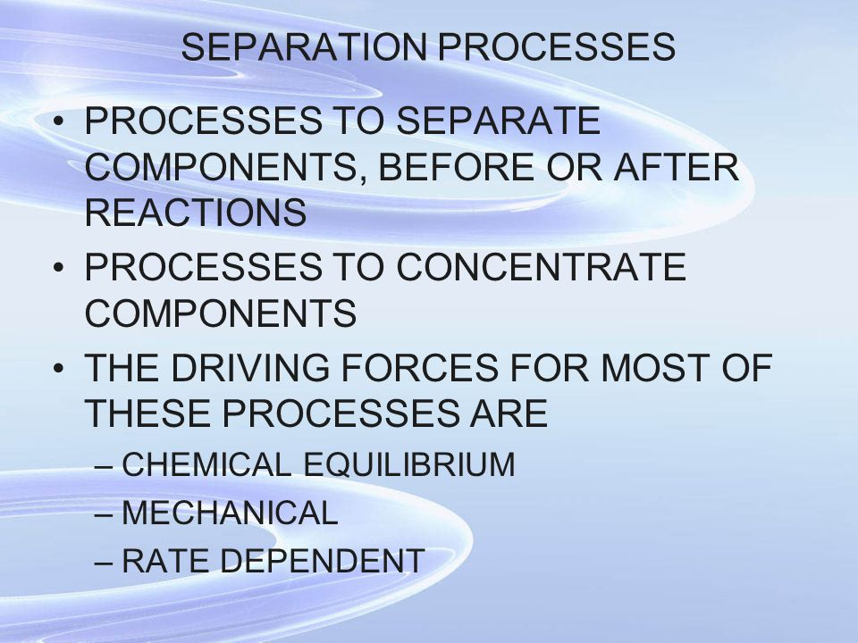 SEPARATION PROCESSES PROCESSES TO SEPARATE COMPONENTS, BEFORE OR AFTER REACTIONS PROCESSES TO CONCENTRATE COMPONENTS THE DRIVING FORCES FOR MOST OF THESE PROCESSES ARE –CHEMICAL EQUILIBRIUM –MECHANICAL –RATE DEPENDENT