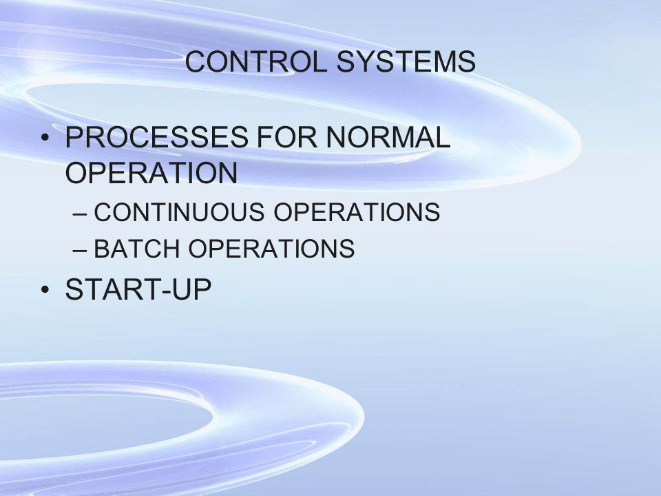CONTROL SYSTEMS PROCESSES FOR NORMAL OPERATION –CONTINUOUS OPERATIONS –BATCH OPERATIONS START-UP