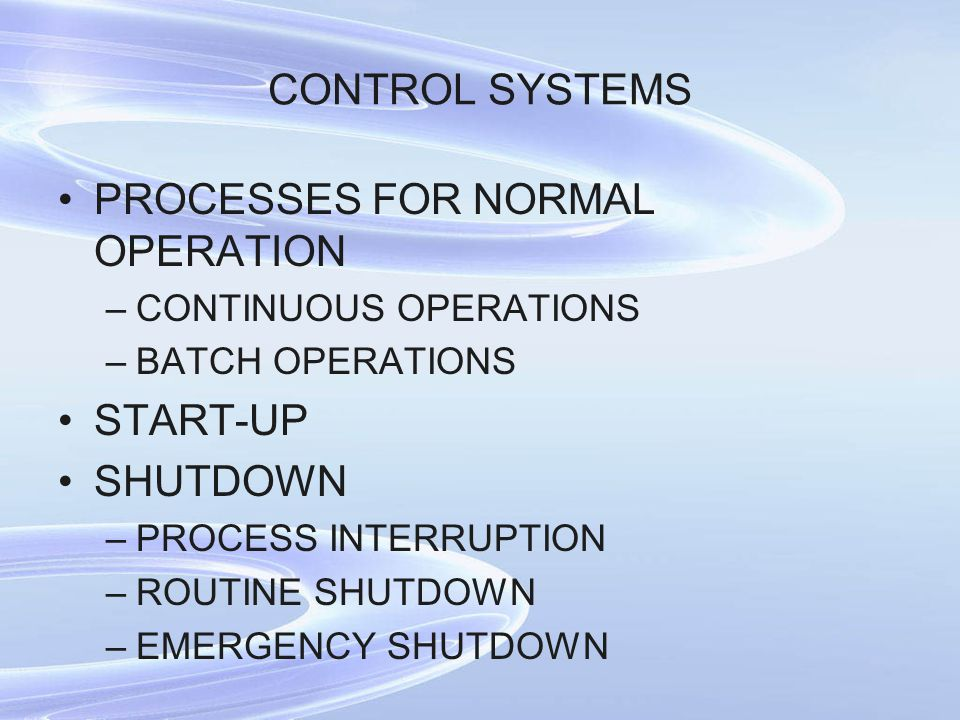 CONTROL SYSTEMS PROCESSES FOR NORMAL OPERATION –CONTINUOUS OPERATIONS –BATCH OPERATIONS START-UP SHUTDOWN –PROCESS INTERRUPTION –ROUTINE SHUTDOWN –EME