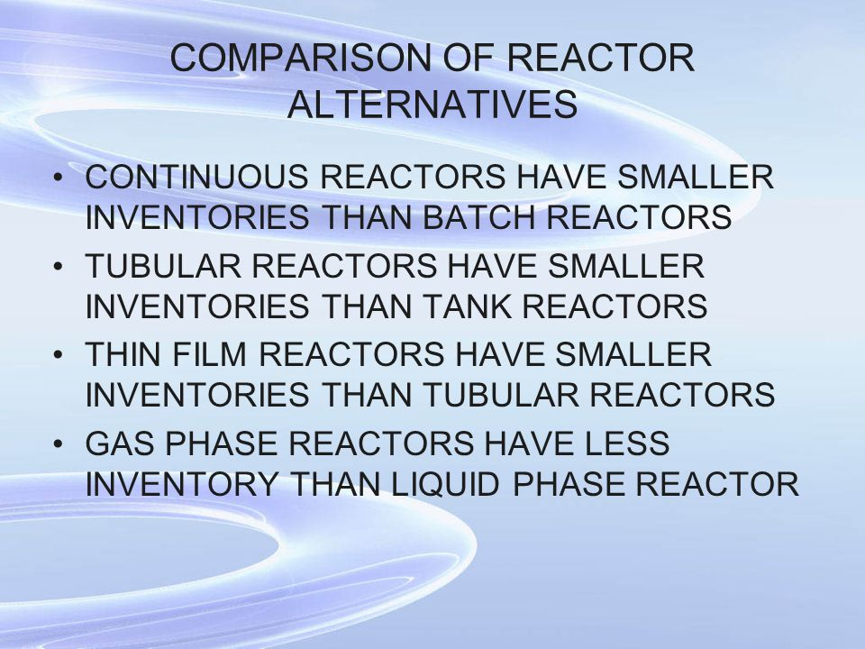 CONTINUOUS REACTORS HAVE SMALLER INVENTORIES THAN BATCH REACTORS TUBULAR REACTORS HAVE SMALLER INVENTORIES THAN TANK REACTORS THIN FILM REACTORS HAVE SMALLER INVENTORIES THAN TUBULAR REACTORS GAS PHASE REACTORS HAVE LESS INVENTORY THAN LIQUID PHASE REACTOR