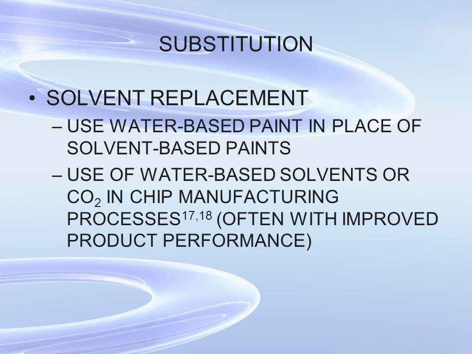 SUBSTITUTION SOLVENT REPLACEMENT –USE WATER-BASED PAINT IN PLACE OF SOLVENT-BASED PAINTS –USE OF WATER-BASED SOLVENTS OR CO 2 IN CHIP MANUFACTURING PROCESSES 17,18 (OFTEN WITH IMPROVED PRODUCT PERFORMANCE)