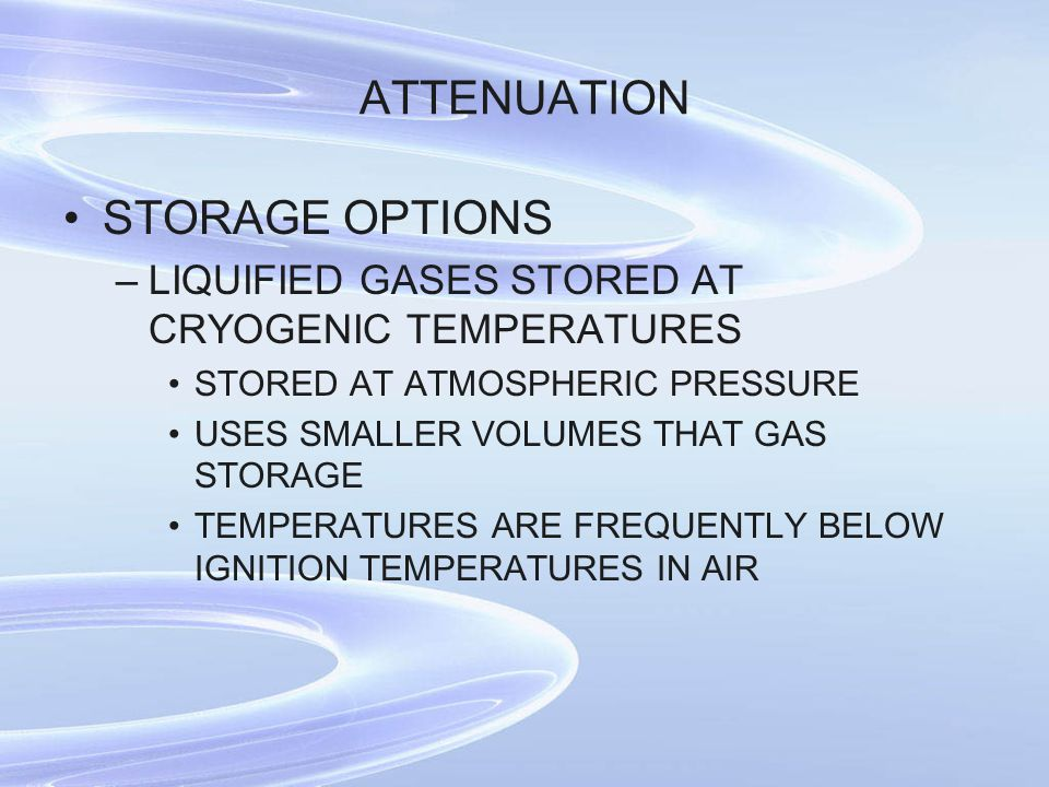 ATTENUATION STORAGE OPTIONS –LIQUIFIED GASES STORED AT CRYOGENIC TEMPERATURES STORED AT ATMOSPHERIC PRESSURE USES SMALLER VOLUMES THAT GAS STORAGE TEMPERATURES ARE FREQUENTLY BELOW IGNITION TEMPERATURES IN AIR