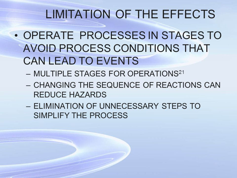 LIMITATION OF THE EFFECTS OPERATE PROCESSES IN STAGES TO AVOID PROCESS CONDITIONS THAT CAN LEAD TO EVENTS –MULTIPLE STAGES FOR OPERATIONS 21 –CHANGING