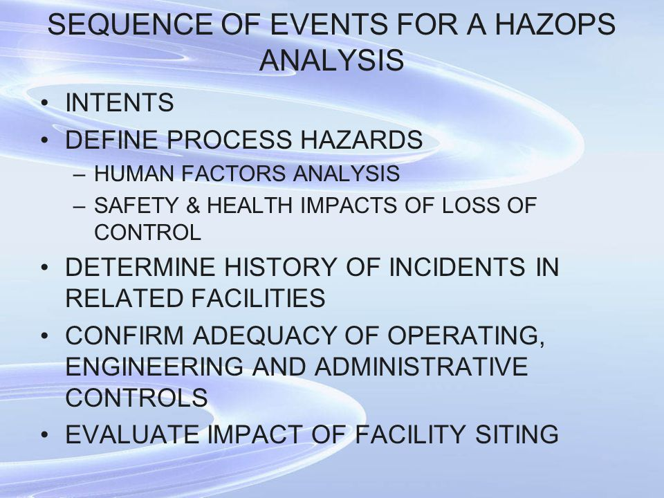SEQUENCE OF EVENTS FOR A HAZOPS ANALYSIS INTENTS DEFINE PROCESS HAZARDS –HUMAN FACTORS ANALYSIS –SAFETY & HEALTH IMPACTS OF LOSS OF CONTROL DETERMINE HISTORY OF INCIDENTS IN RELATED FACILITIES CONFIRM ADEQUACY OF OPERATING, ENGINEERING AND ADMINISTRATIVE CONTROLS EVALUATE IMPACT OF FACILITY SITING