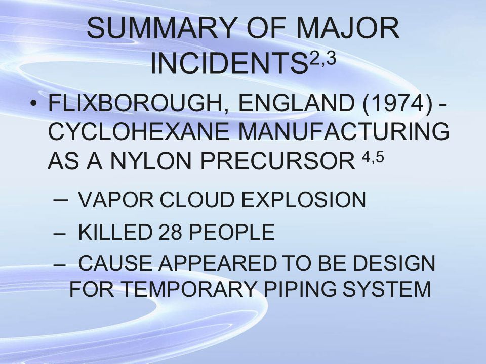 SUMMARY OF MAJOR INCIDENTS 2,3 FLIXBOROUGH, ENGLAND (1974) - CYCLOHEXANE MANUFACTURING AS A NYLON PRECURSOR 4,5 – VAPOR CLOUD EXPLOSION –KILLED 28 PEO