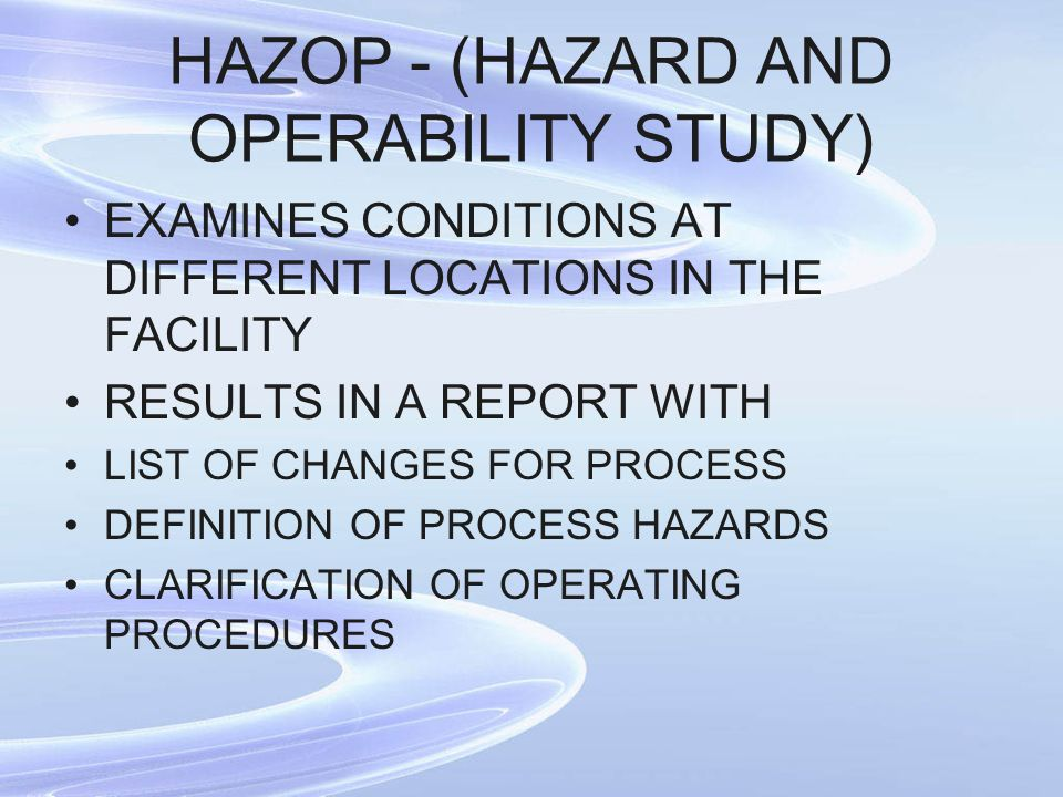 HAZOP - (HAZARD AND OPERABILITY STUDY) EXAMINES CONDITIONS AT DIFFERENT LOCATIONS IN THE FACILITY RESULTS IN A REPORT WITH LIST OF CHANGES FOR PROCESS DEFINITION OF PROCESS HAZARDS CLARIFICATION OF OPERATING PROCEDURES