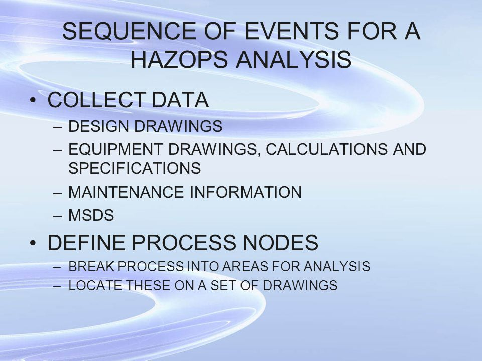SEQUENCE OF EVENTS FOR A HAZOPS ANALYSIS COLLECT DATA –DESIGN DRAWINGS –EQUIPMENT DRAWINGS, CALCULATIONS AND SPECIFICATIONS –MAINTENANCE INFORMATION –MSDS DEFINE PROCESS NODES –BREAK PROCESS INTO AREAS FOR ANALYSIS –LOCATE THESE ON A SET OF DRAWINGS