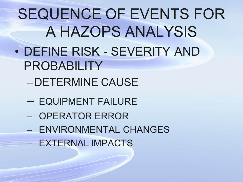SEQUENCE OF EVENTS FOR A HAZOPS ANALYSIS DEFINE RISK - SEVERITY AND PROBABILITY –DETERMINE CAUSE – EQUIPMENT FAILURE –OPERATOR ERROR –ENVIRONMENTAL CH