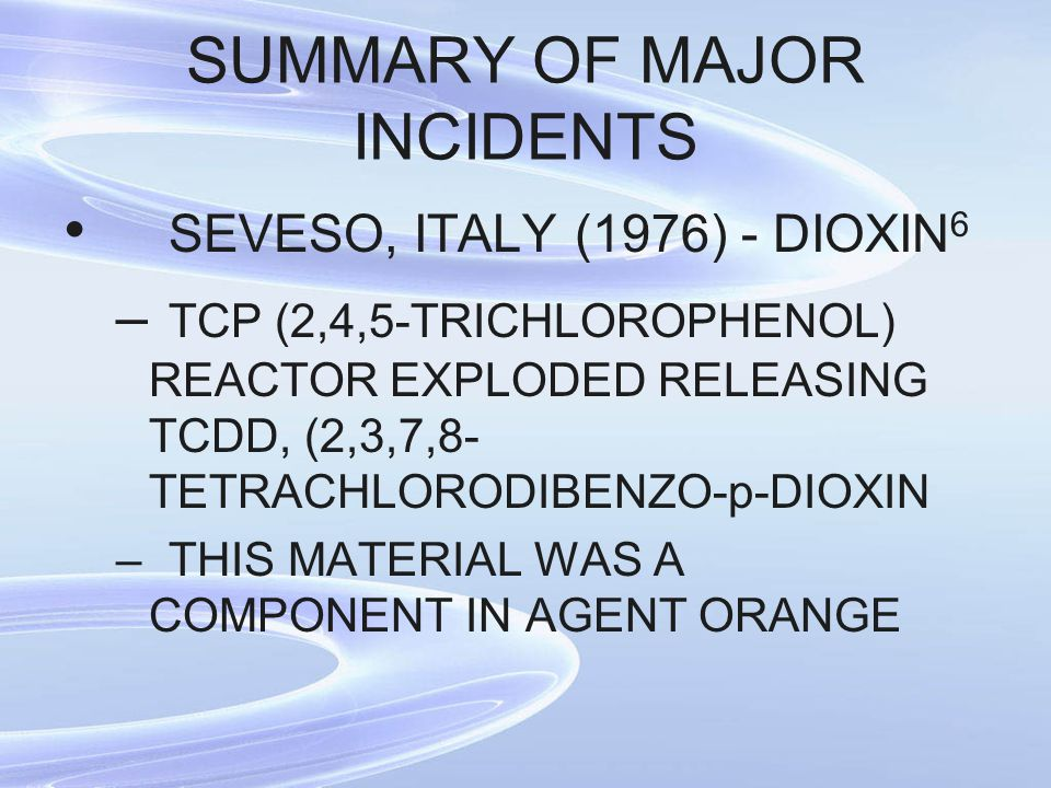 SUMMARY OF MAJOR INCIDENTS SEVESO, ITALY (1976) - DIOXIN 6 – TCP (2,4,5-TRICHLOROPHENOL) REACTOR EXPLODED RELEASING TCDD, (2,3,7,8- TETRACHLORODIBENZO-p-DIOXIN –THIS MATERIAL WAS A COMPONENT IN AGENT ORANGE