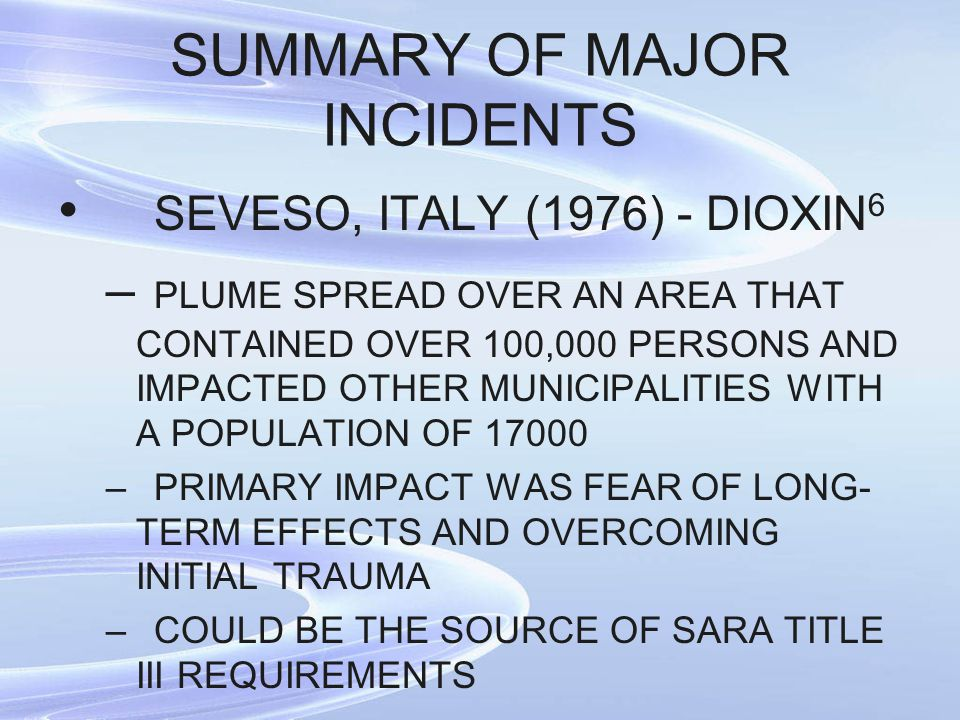 SUMMARY OF MAJOR INCIDENTS SEVESO, ITALY (1976) - DIOXIN 6 – PLUME SPREAD OVER AN AREA THAT CONTAINED OVER 100,000 PERSONS AND IMPACTED OTHER MUNICIPA