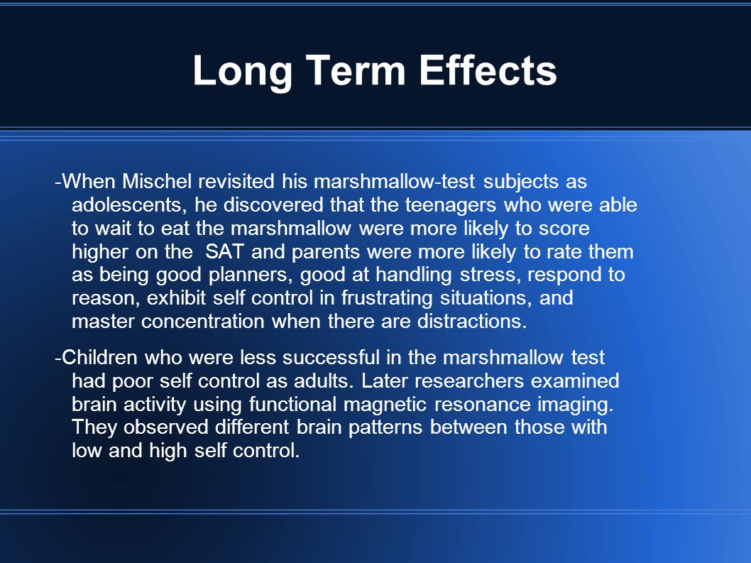 Long Term Effects -When Mischel revisited his marshmallow-test subjects as adolescents, he discovered that the teenagers who were able to wait to eat the marshmallow were more likely to score higher on the SAT and parents were more likely to rate them as being good planners, good at handling stress, respond to reason, exhibit self control in frustrating situations, and master concentration when there are distractions.