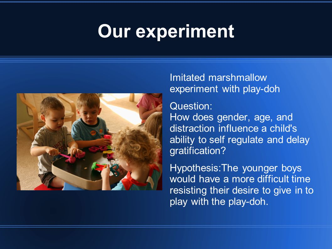 Our experiment Imitated marshmallow experiment with play-doh Question: How does gender, age, and distraction influence a child s ability to self regulate and delay gratification.