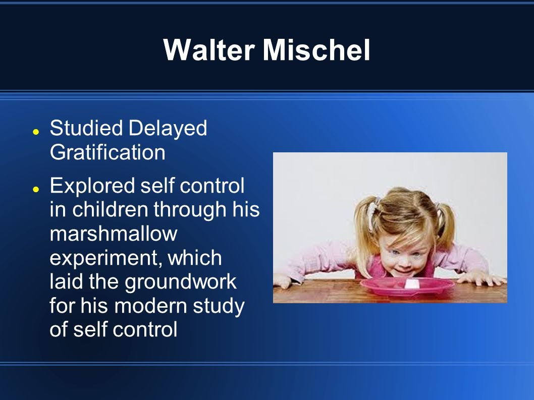 Walter Mischel Studied Delayed Gratification Explored self control in children through his marshmallow experiment, which laid the groundwork for his modern study of self control