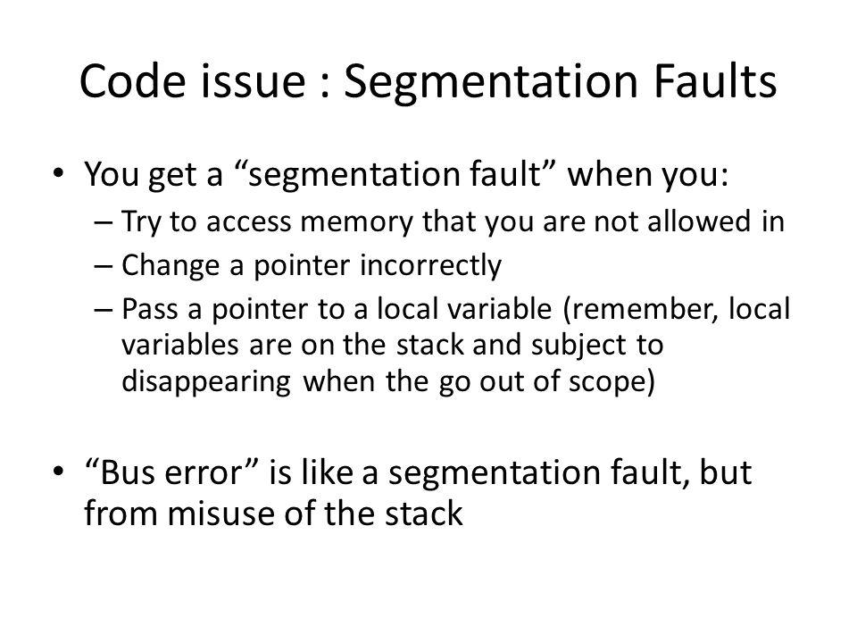 Example of a Seg Fault char * arg[2]; const char * alphabet = abcdefghijklmnopqrstuvwxyz ; strcpy(arg[0],alphabet); Visualize arg[2]: char * arg[0]arg[1] 4 bytes Some other memory… Visualize alphabet: a 1 byte bcdexyz null Some other memory… …… strcpy Possible segmentation fault