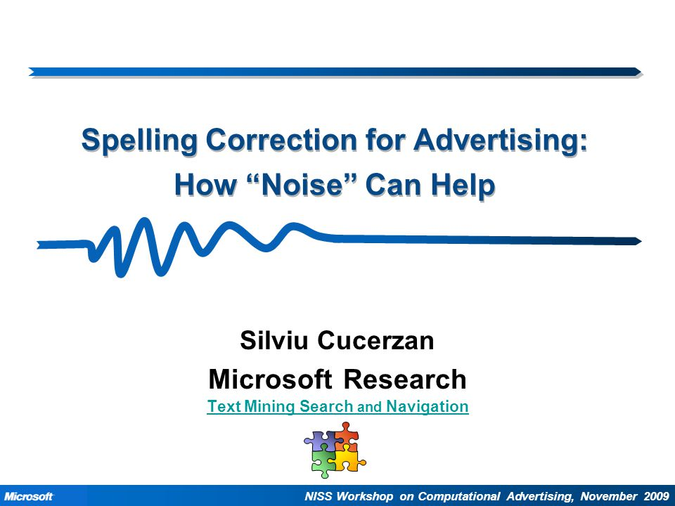 """Text Mining Search and Navigation Spelling Correction for Advertising: How """"Noise"""" Can Help Silviu Cucerzan Microsoft Research Text Mining Search and"""