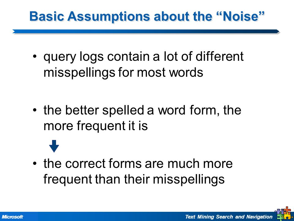 Text Mining Search and Navigation Basic Assumptions about the Noise query logs contain a lot of different misspellings for most words the better spelled a word form, the more frequent it is the correct forms are much more frequent than their misspellings