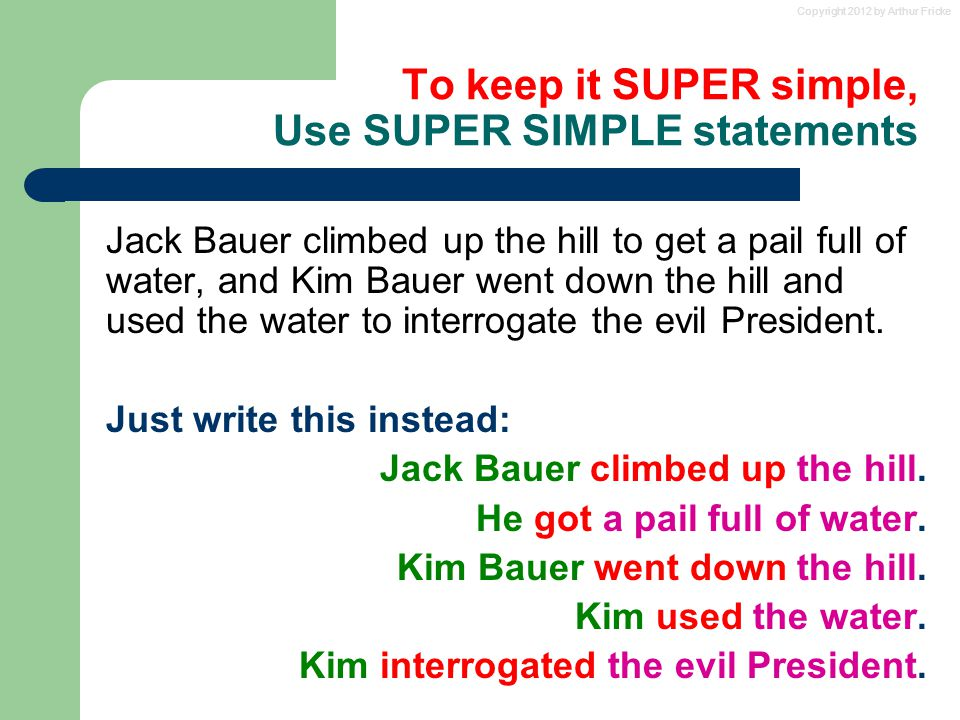 Copyright 2012 by Arthur Fricke To keep it SUPER simple, Use SUPER SIMPLE statements Jack Bauer climbed up the hill to get a pail full of water, and Kim Bauer went down the hill and used the water to interrogate the evil President.