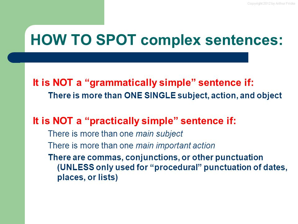 Copyright 2012 by Arthur Fricke HOW TO SPOT complex sentences: It is NOT a grammatically simple sentence if: There is more than ONE SINGLE subject, action, and object It is NOT a practically simple sentence if: There is more than one main subject There is more than one main important action There are commas, conjunctions, or other punctuation (UNLESS only used for procedural punctuation of dates, places, or lists)
