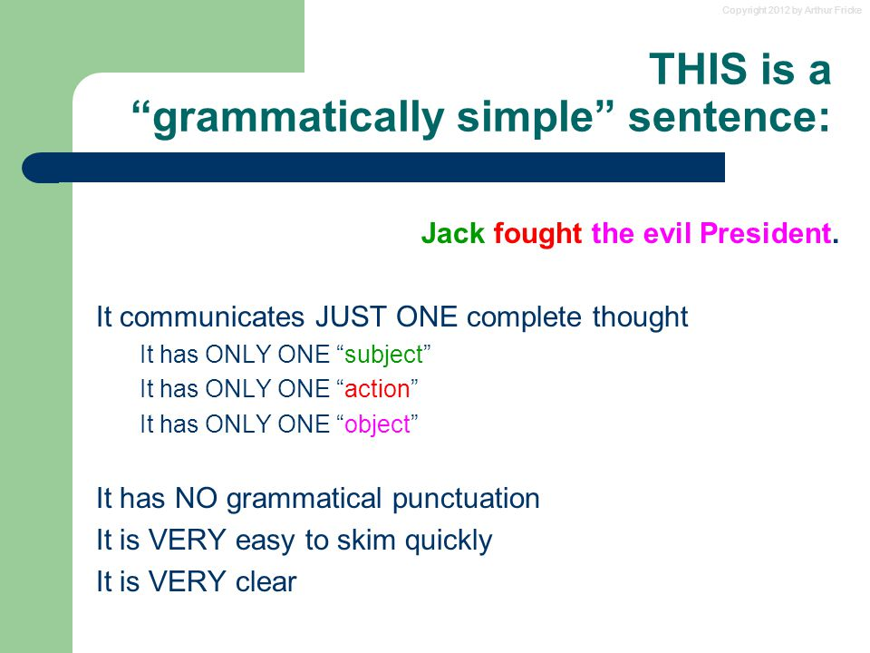 Copyright 2012 by Arthur Fricke THIS is a grammatically simple sentence: Jack fought the evil President.