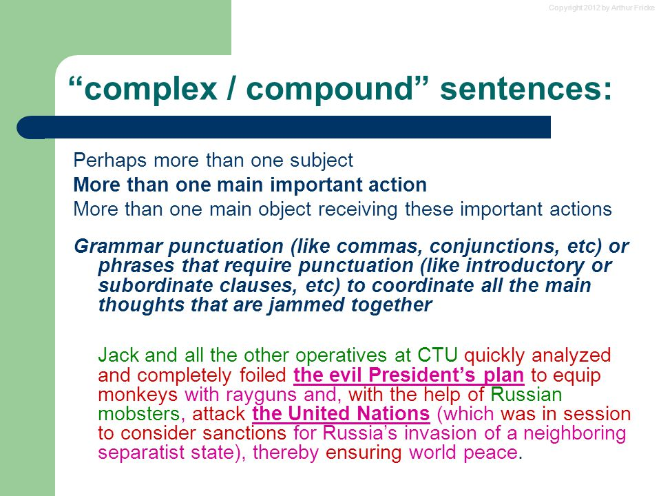 Copyright 2012 by Arthur Fricke complex / compound sentences: Perhaps more than one subject More than one main important action More than one main object receiving these important actions Grammar punctuation (like commas, conjunctions, etc) or phrases that require punctuation (like introductory or subordinate clauses, etc) to coordinate all the main thoughts that are jammed together Jack and all the other operatives at CTU quickly analyzed and completely foiled the evil President's plan to equip monkeys with rayguns and, with the help of Russian mobsters, attack the United Nations (which was in session to consider sanctions for Russia's invasion of a neighboring separatist state), thereby ensuring world peace.