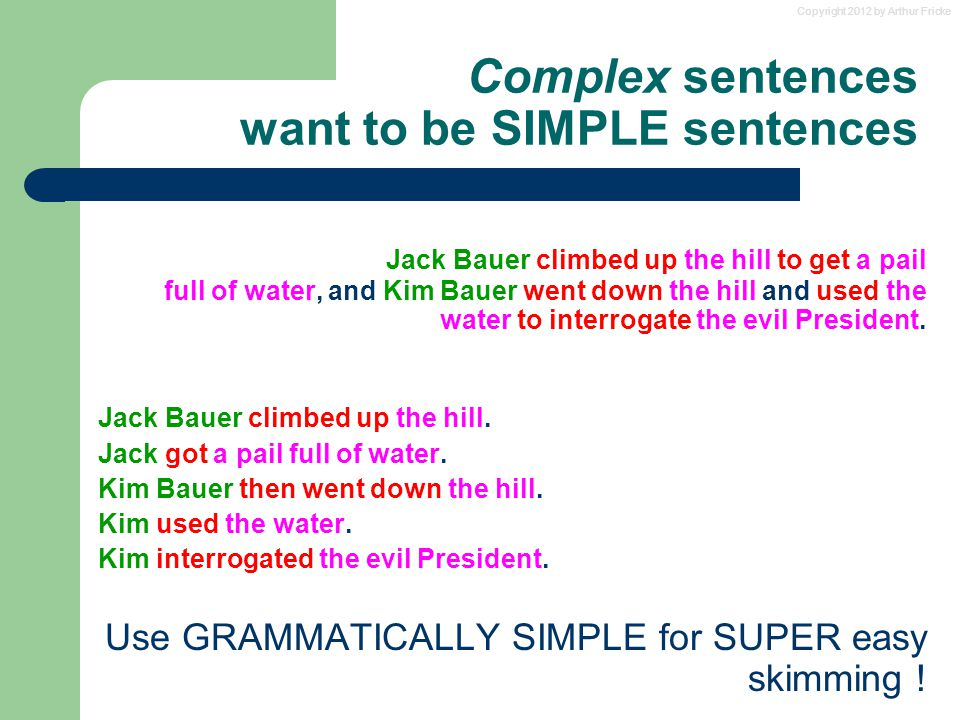 Copyright 2012 by Arthur Fricke Complex sentences want to be SIMPLE sentences Jack Bauer climbed up the hill to get a pail full of water, and Kim Bauer went down the hill and used the water to interrogate the evil President.