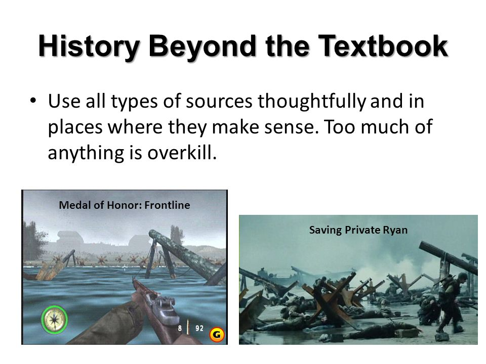 History Beyond the Textbook Use all types of sources thoughtfully and in places where they make sense.