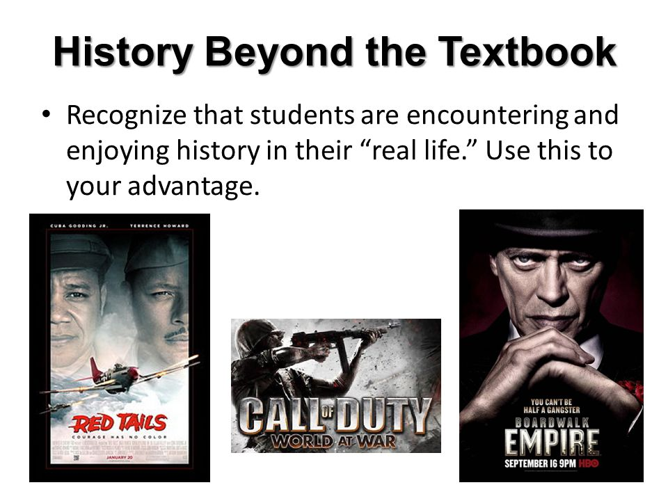 History Beyond the Textbook Recognize that students are encountering and enjoying history in their real life. Use this to your advantage.