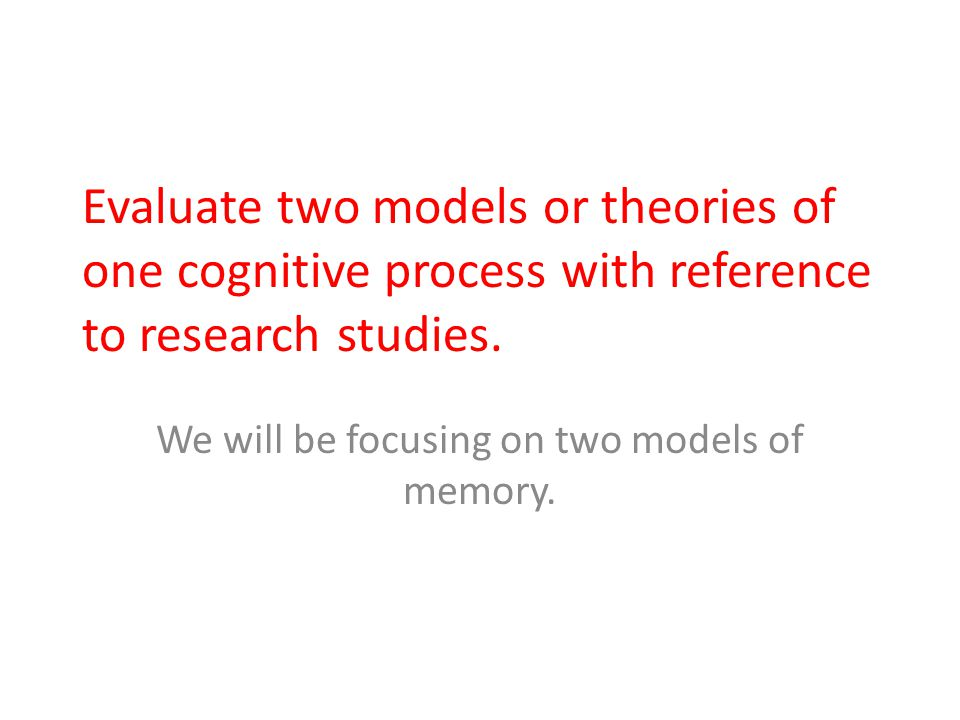 Evaluate two models or theories of one cognitive process with reference to research studies. We will be focusing on two models of memory.