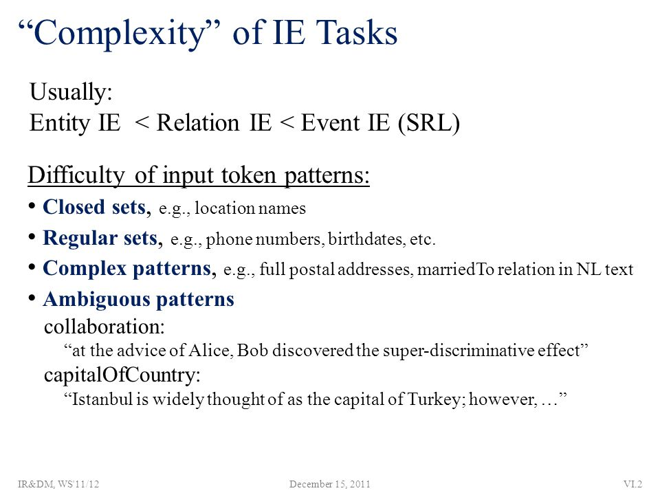 Complexity of IE Tasks Usually: Entity IE < Relation IE < Event IE (SRL) Difficulty of input token patterns: Closed sets, e.g., location names Regular sets, e.g., phone numbers, birthdates, etc.