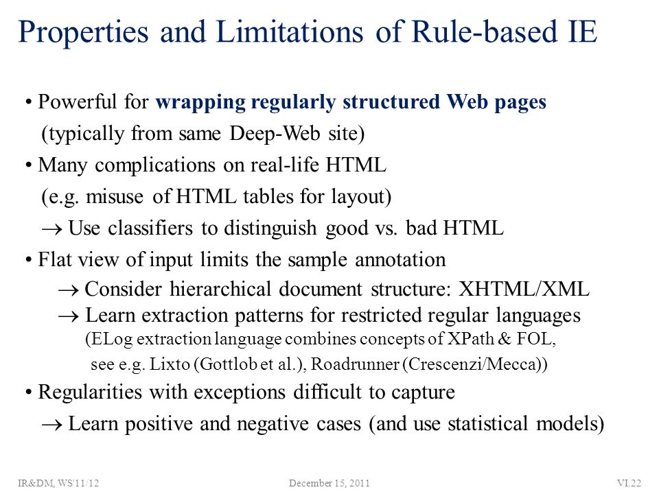 Properties and Limitations of Rule-based IE Powerful for wrapping regularly structured Web pages (typically from same Deep-Web site) Many complications on real-life HTML (e.g.