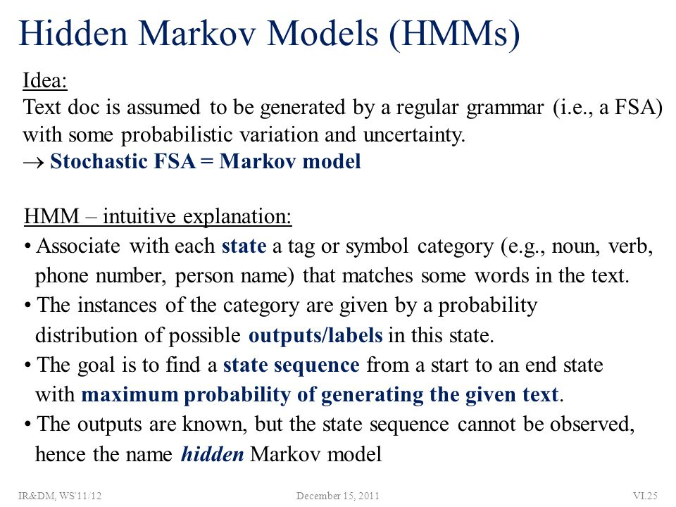 Hidden Markov Models (HMMs) Idea: Text doc is assumed to be generated by a regular grammar (i.e., a FSA) with some probabilistic variation and uncertainty.