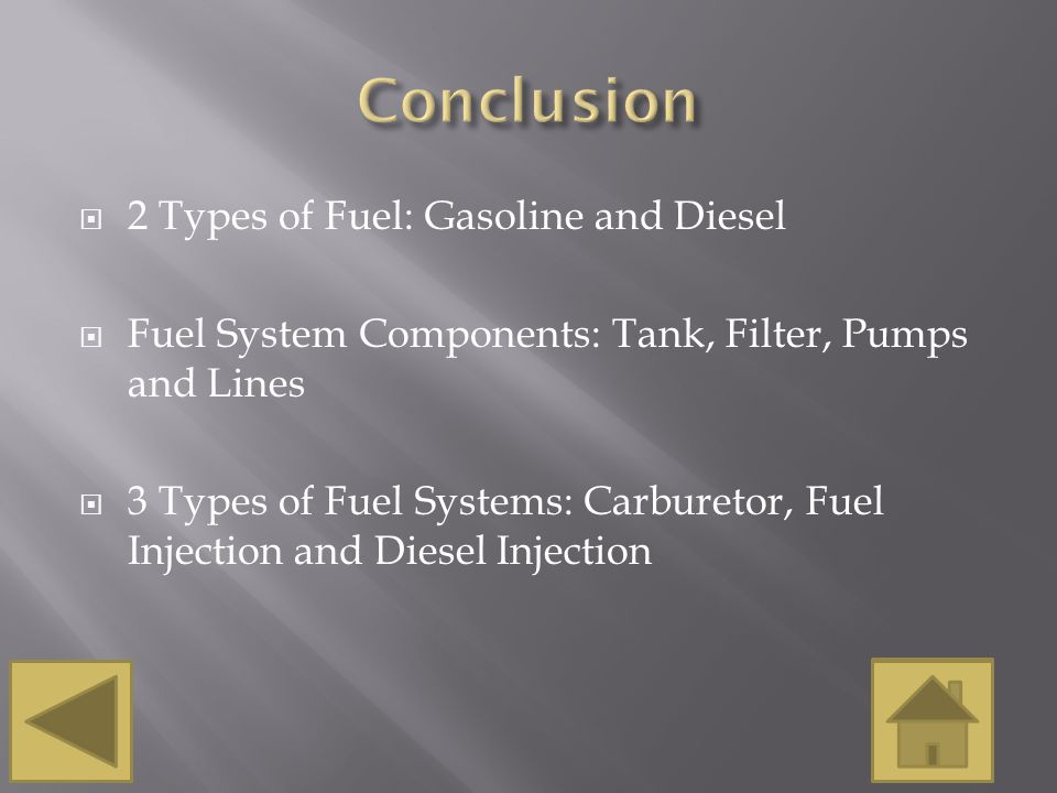  2 Types of Fuel: Gasoline and Diesel  Fuel System Components: Tank, Filter, Pumps and Lines  3 Types of Fuel Systems: Carburetor, Fuel Injection a