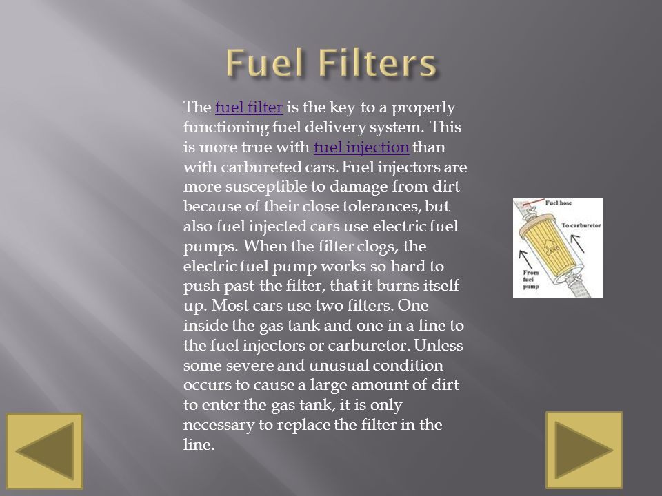 The fuel filter is the key to a properly functioning fuel delivery system. This is more true with fuel injection than with carbureted cars. Fuel injec
