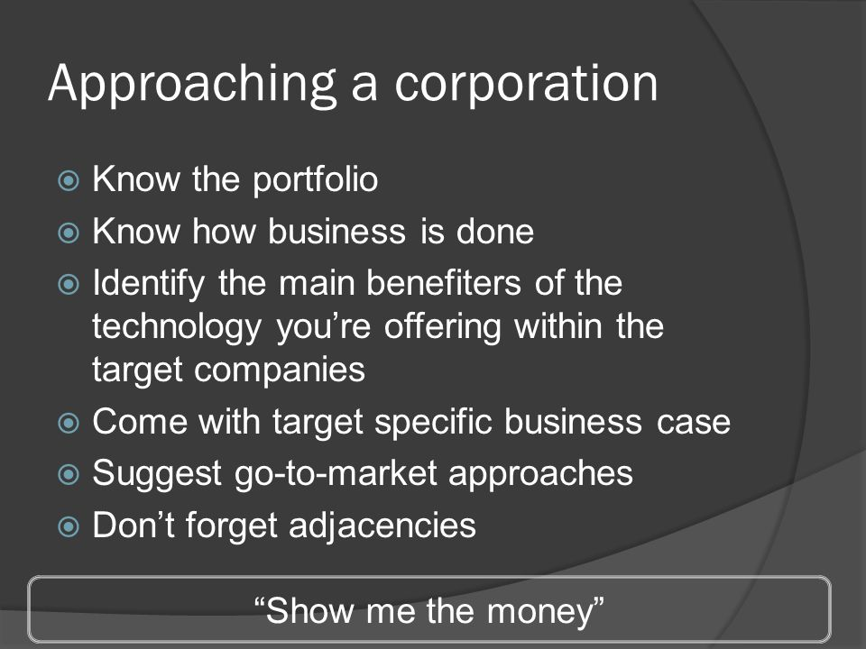 Approaching a corporation  Know the portfolio  Know how business is done  Identify the main benefiters of the technology you're offering within the