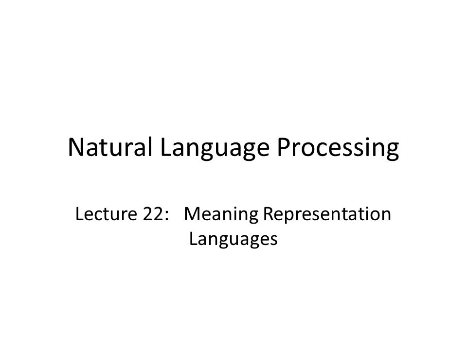 Natural Language Processing Lecture 22: Meaning Representation Languages