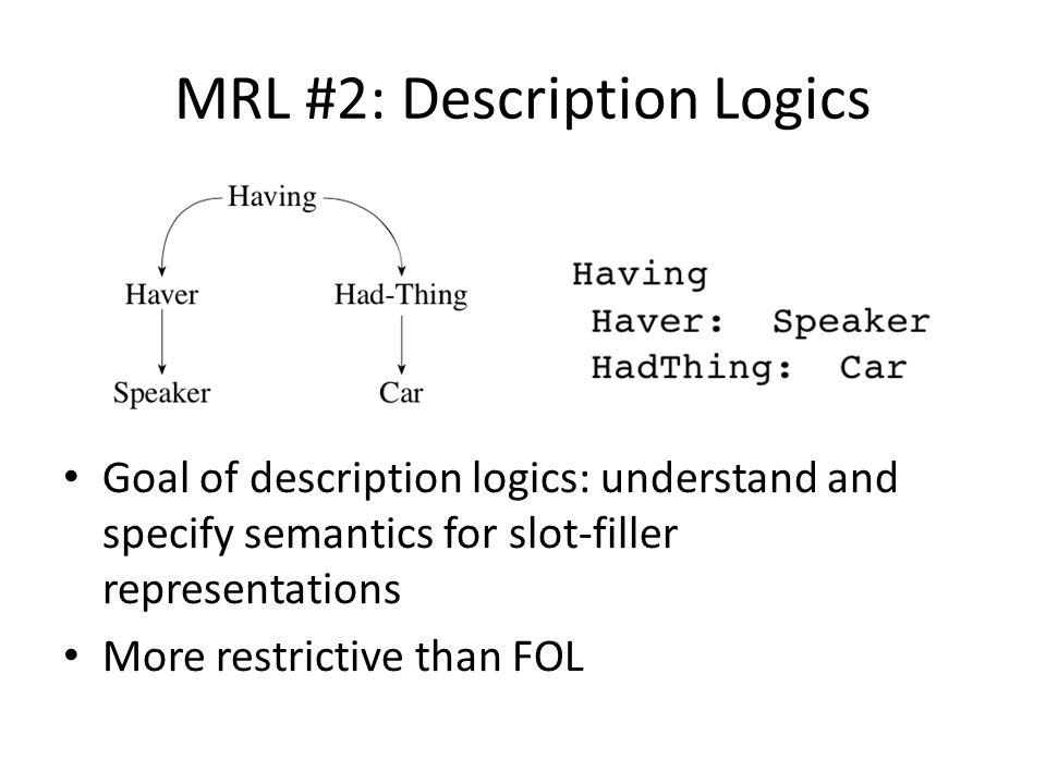 MRL #2: Description Logics Goal of description logics: understand and specify semantics for slot-filler representations More restrictive than FOL