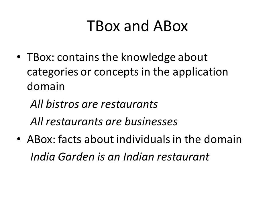 TBox and ABox TBox: contains the knowledge about categories or concepts in the application domain All bistros are restaurants All restaurants are busi