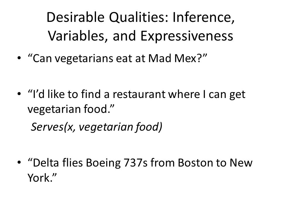 "Desirable Qualities: Inference, Variables, and Expressiveness ""Can vegetarians eat at Mad Mex?"" ""I'd like to find a restaurant where I can get vegetar"