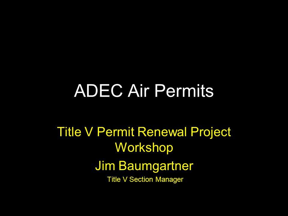 ADEC Air Permits Title V Permit Renewal Project Workshop Jim Baumgartner Title V Section Manager