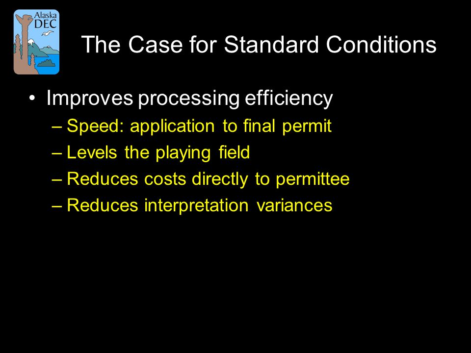 The Case for Standard Conditions Improves processing efficiency –Speed: application to final permit –Levels the playing field –Reduces costs directly to permittee –Reduces interpretation variances