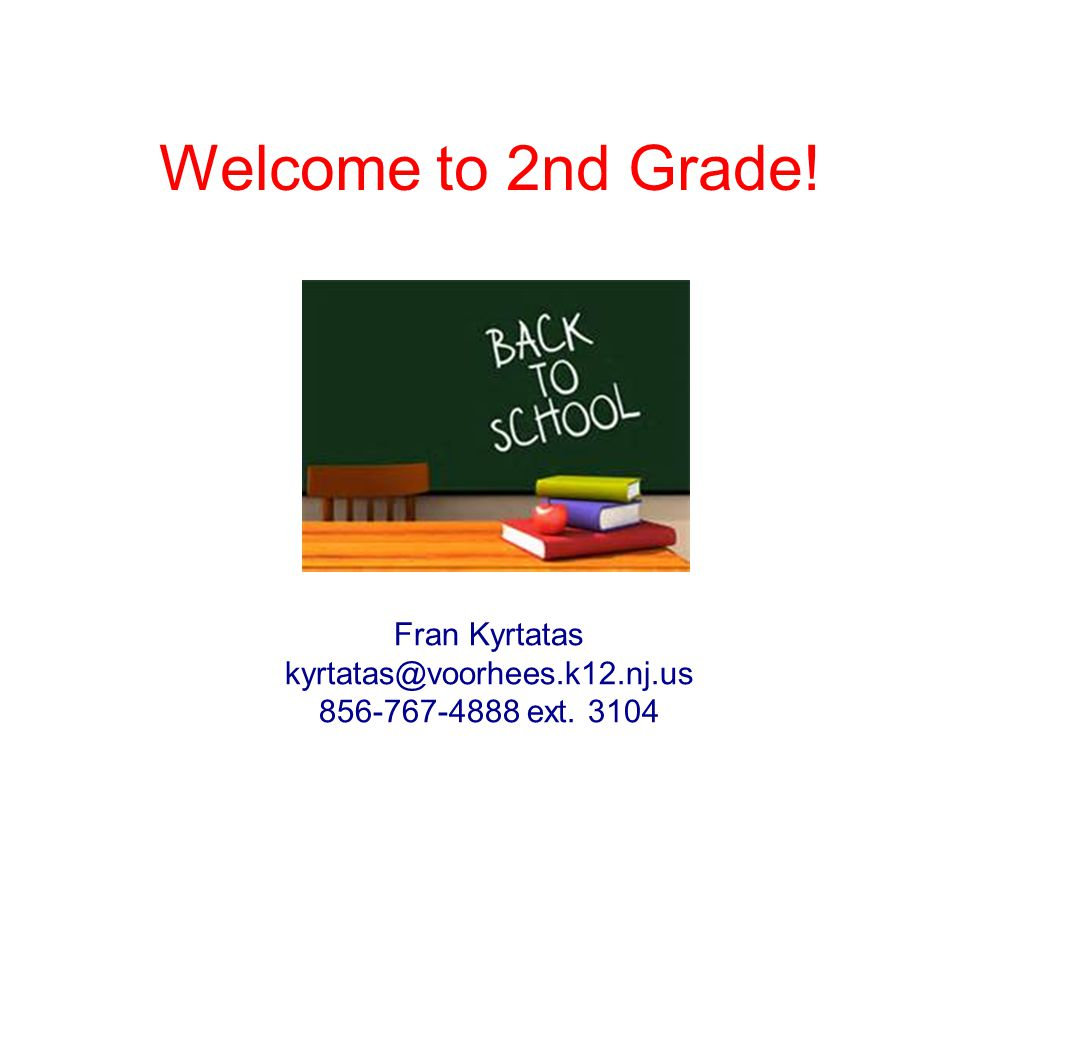 Welcome to 2nd Grade! Fran Kyrtatas kyrtatas@voorhees.k12.nj.us 856-767-4888 ext. 3104