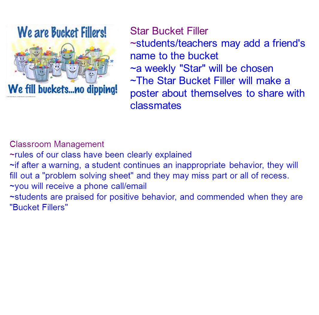 Star Bucket Filler ~students/teachers may add a friend s name to the bucket ~a weekly Star will be chosen ~The Star Bucket Filler will make a poster about themselves to share with classmates Classroom Management ~rules of our class have been clearly explained ~if after a warning, a student continues an inappropriate behavior, they will fill out a problem solving sheet and they may miss part or all of recess.