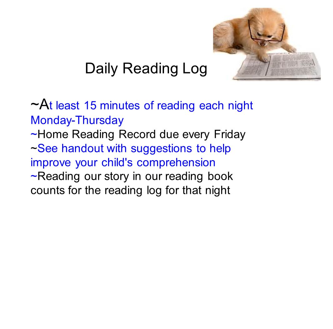 Daily Reading Log ~A t least 15 minutes of reading each night Monday-Thursday ~Home Reading Record due every Friday ~See handout with suggestions to help improve your child s comprehension ~Reading our story in our reading book counts for the reading log for that night