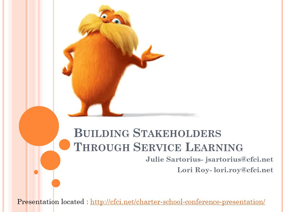 B UILDING S TAKEHOLDERS T HROUGH S ERVICE L EARNING Julie Sartorius- jsartorius@cfci.net Lori Roy- lori.roy@cfci.net Presentation located : http://cfci.net/charter-school-conference-presentation/http://cfci.net/charter-school-conference-presentation/