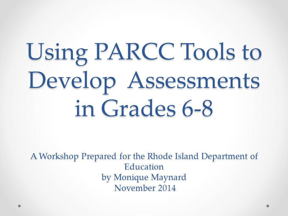 Using PARCC Tools to Develop Assessments in Grades 6-8 A Workshop Prepared for the Rhode Island Department of Education by Monique Maynard November 2014