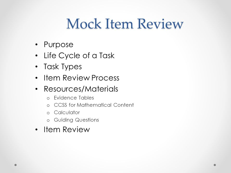 Mock Item Review Purpose Life Cycle of a Task Task Types Item Review Process Resources/Materials o Evidence Tables o CCSS for Mathematical Content o Calculator o Guiding Questions Item Review