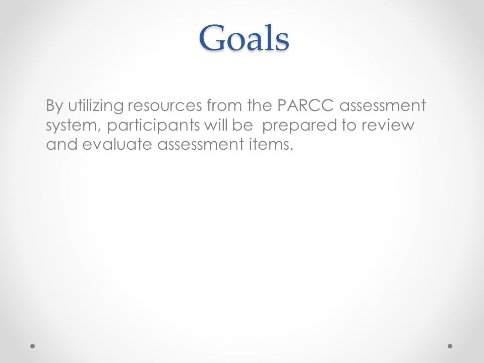 Goals By utilizing resources from the PARCC assessment system, participants will be prepared to review and evaluate assessment items.