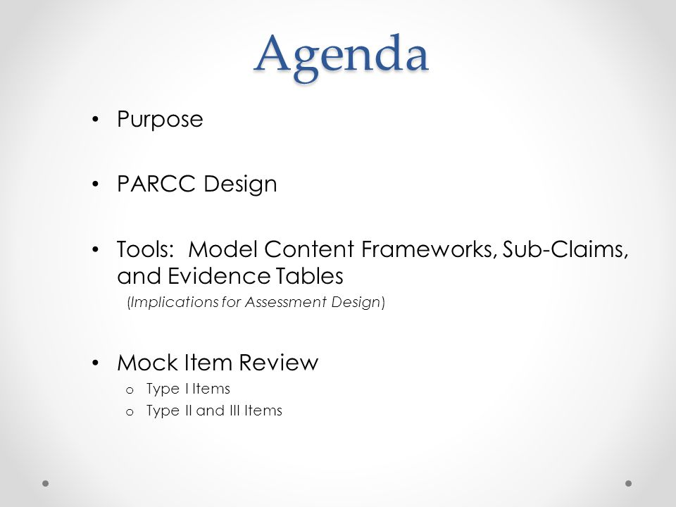 Agenda Purpose PARCC Design Tools: Model Content Frameworks, Sub-Claims, and Evidence Tables (Implications for Assessment Design) Mock Item Review o Type I Items o Type II and III Items