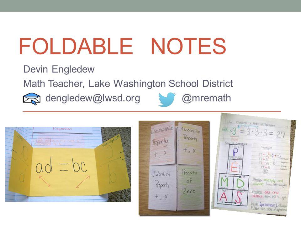 FOLDABLE NOTES Devin Engledew Math Teacher, Lake Washington School District dengledew@lwsd.org @mremath